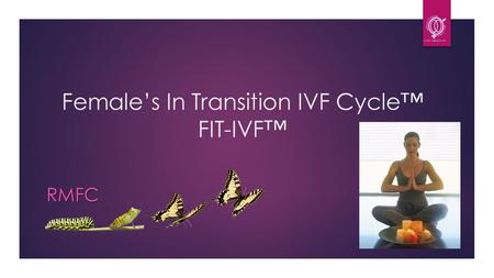 Female's In Transition IVF Cycle™ FIT-IVF™ RMFC. What are Females in Transition?  Usually over age 35, mostly over 40  Have been told by physician that.