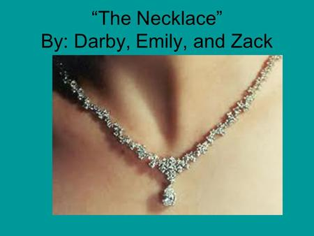 """The Necklace"" By: Darby, Emily, and Zack. By: Guy de Maupassant He is from France! He is one of the world's greatest short story writers! He's inspired."