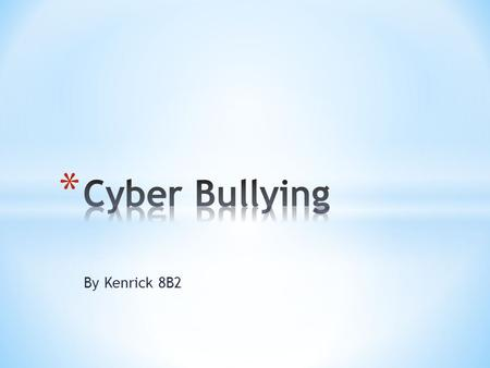 By Kenrick 8B2. * Cyberbullying is defined in legal glossaries as * actions that use information and communication technologies to support deliberate,