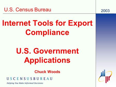 2003 U.S. Census Bureau Internet Tools for Export Compliance U.S. Government Applications Chuck Woods.