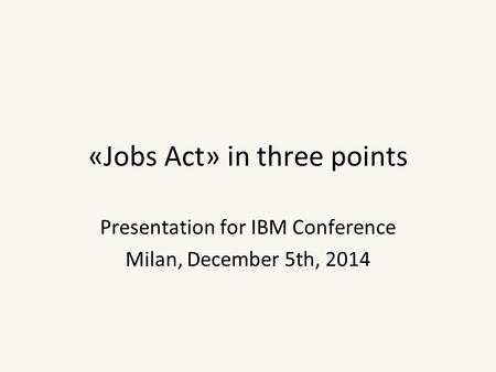 «Jobs Act» in three points Presentation for IBM Conference Milan, December 5th, 2014.