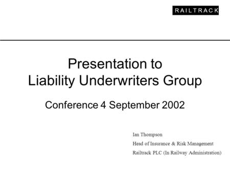 R A I L T R A C K Presentation to Liability Underwriters Group Conference 4 September 2002 Ian Thompson Head of Insurance & Risk Management Railtrack PLC.