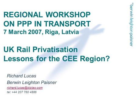 REGIONAL WORKSHOP ON PPP IN TRANSPORT 7 March 2007, Riga, Latvia UK Rail Privatisation Lessons for the CEE Region? Richard Lucas Berwin Leighton Paisner.