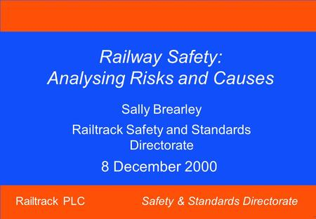 Railtrack PLC Safety & Standards Directorate Railway Safety: Analysing Risks and Causes Sally Brearley Railtrack Safety and Standards Directorate 8 December.