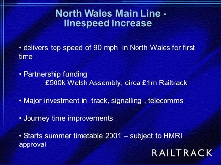 Delivers top speed of 90 mph in North Wales for first time Partnership funding £500k Welsh Assembly, circa £1m Railtrack Major investment in track, signalling,