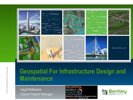 © 2010 Bentley Systems, Incorporated Jugal Makwana Global Product Manager Geospatial For Infrastructure Design and Maintenance.