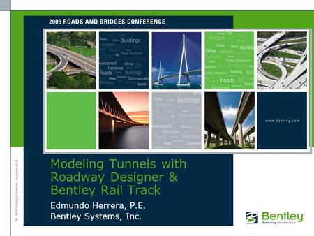 © 2009 Bentley Systems, Incorporated Edmundo Herrera, P.E. Bentley Systems, Inc. Modeling Tunnels with Roadway Designer & Bentley Rail Track.