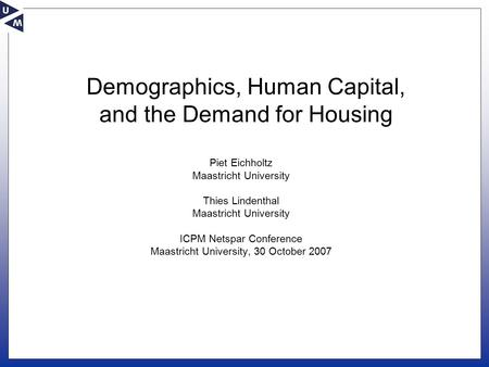 Demographics, Human Capital, and the Demand for Housing Piet Eichholtz Maastricht University Thies Lindenthal Maastricht University ICPM Netspar Conference.