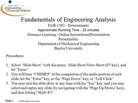 © 2005 Baylor University Slide 1 Fundamentals of Engineering Analysis EGR 1302 - Determinants Approximate Running Time - 22 minutes Distance Learning /