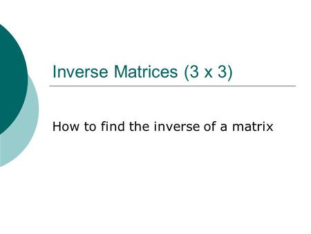 Inverse Matrices (3 x 3) How to find the inverse of a matrix.