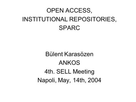 OPEN ACCESS, INSTITUTIONAL REPOSITORIES, SPARC Bülent Karasözen ANKOS 4th. SELL Meeting Napoli, May, 14th, 2004.