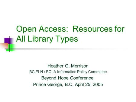 Open Access: Resources for All Library Types Heather G. Morrison BC ELN / BCLA Information Policy Committee Beyond Hope Conference, Prince George, B.C.