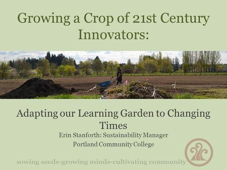 Growing a Crop of 21st Century Innovators: Adapting our Learning Garden to Changing Times Erin Stanforth: Sustainability Manager Portland Community College.