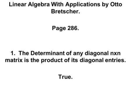 Linear Algebra With Applications by Otto Bretscher. Page 286. 1. The Determinant of any diagonal nxn matrix is the product of its diagonal entries. True.