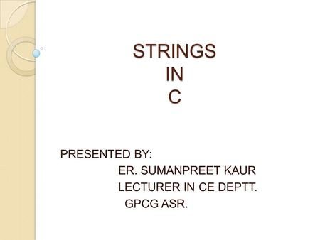 STRINGS IN C PRESENTED BY: ER. SUMANPREET KAUR LECTURER IN CE DEPTT. GPCG ASR.