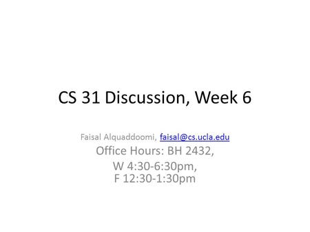 CS 31 Discussion, Week 6 Faisal Alquaddoomi, Office Hours: BH 2432, W 4:30-6:30pm, F 12:30-1:30pm.