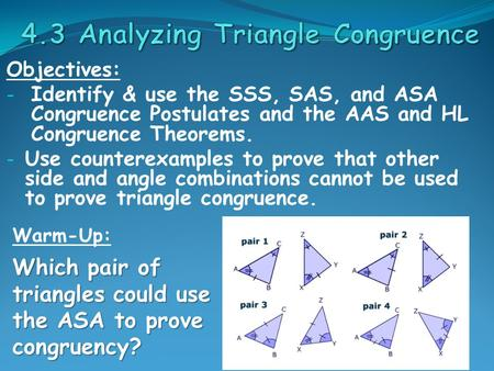 Objectives: - Identify & use the SSS, SAS, and ASA Congruence Postulates and the AAS and HL Congruence Theorems. - Use counterexamples to prove that other.