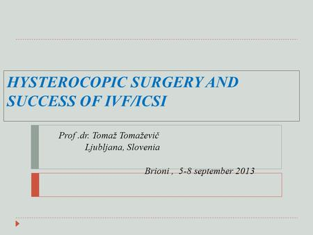 HYSTEROCOPIC SURGERY AND SUCCESS OF IVF/ICSI Prof.dr. Tomaž Tomaževič Ljubljana, Slovenia Brioni, 5-8 september 2013.