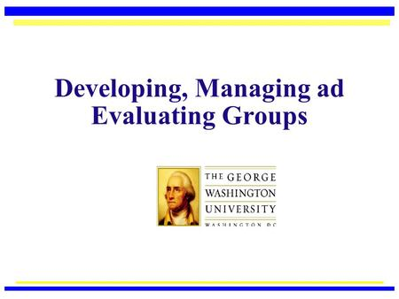 Developing, Managing ad Evaluating Groups Acknowledgement  This PowerPoint has been adapted from instructional materials developed by Dr. Maureen McGuire-Kuletz,