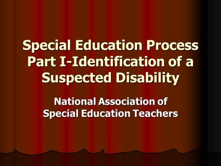 Special Education Process Part I-Identification of a Suspected Disability National Association of Special Education Teachers.
