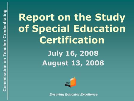 Commission on Teacher Credentialing Report on the Study of Special Education Certification July 16, 2008 August 13, 2008 Ensuring Educator Excellence.