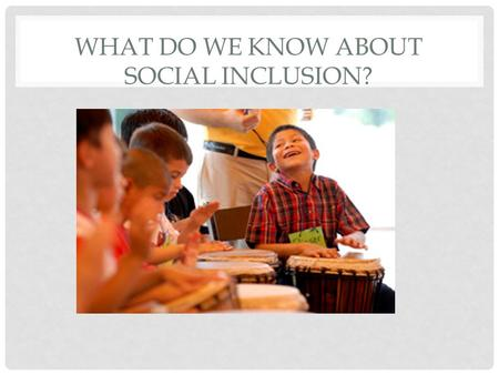 WHAT DO WE KNOW ABOUT SOCIAL INCLUSION?. SOCIAL INCLUSION Social inclusion is a process which ensures that those at risk of poverty and social exclusion.