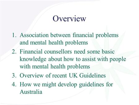 Overview 1.Association between financial problems and mental health problems 2.Financial counsellors need some basic knowledge about how to assist with.