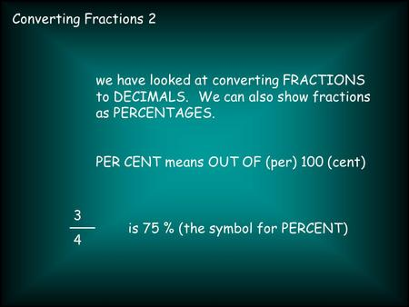 Converting Fractions 2 3434 we have looked at converting FRACTIONS to DECIMALS. We can also show fractions as PERCENTAGES. PER CENT means OUT OF (per)
