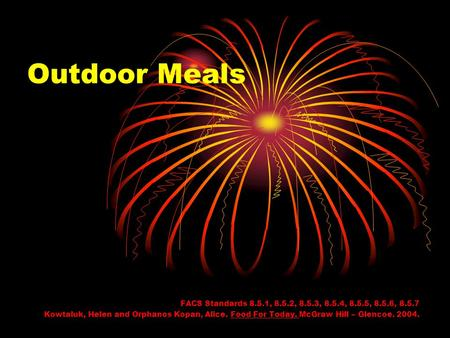 Outdoor Meals FACS Standards 8.5.1, 8.5.2, 8.5.3, 8.5.4, 8.5.5, 8.5.6, 8.5.7 Kowtaluk, Helen and Orphanos Kopan, Alice. Food For Today. McGraw Hill – Glencoe.