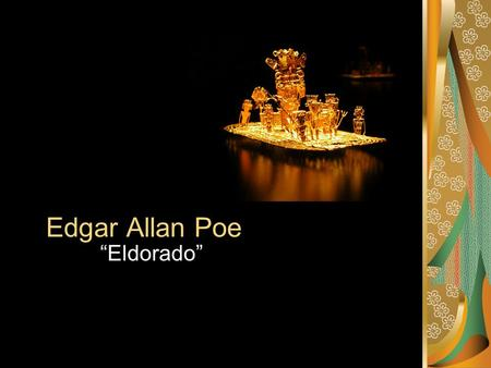 "Edgar Allan Poe ""Eldorado"". Based on Legend El Dorado (Spanish for the golden one) …is a legend that began with the story of a South American tribal."