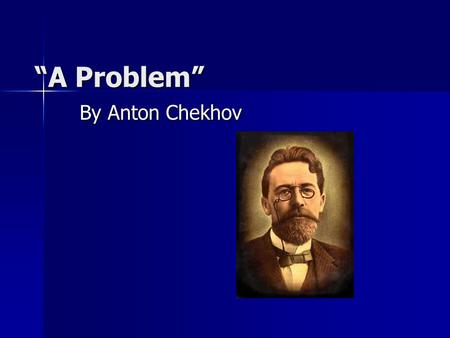"""A Problem"" By Anton Chekhov. Anton Chekhov Grew up in Russia during Soviet rule Grew up in Russia during Soviet rule Focused on poking fun at society."