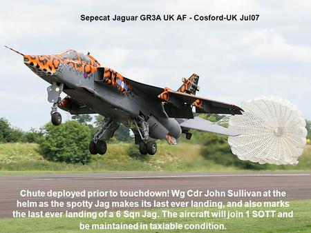 Sepecat Jaguar GR3A UK AF - Cosford-UK Jul07 Chute deployed prior to touchdown! Wg Cdr John Sullivan at the helm as the spotty Jag makes its last ever.