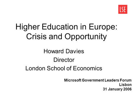 Higher Education in Europe: Crisis and Opportunity Howard Davies Director London School of Economics Microsoft Government Leaders Forum Lisbon 31 January.