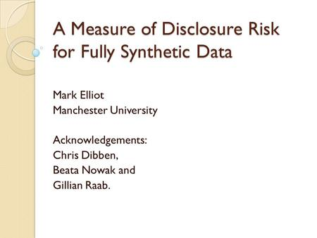 A Measure of Disclosure Risk for Fully Synthetic Data Mark Elliot Manchester University Acknowledgements: Chris Dibben, Beata Nowak and Gillian Raab.