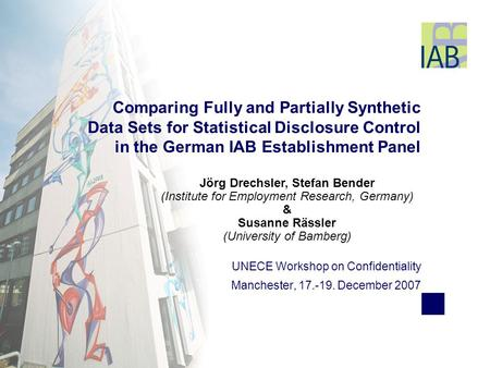 UNECE Workshop on Confidentiality Manchester, 17.-19. December 2007 Comparing Fully and Partially Synthetic Data Sets for Statistical Disclosure Control.