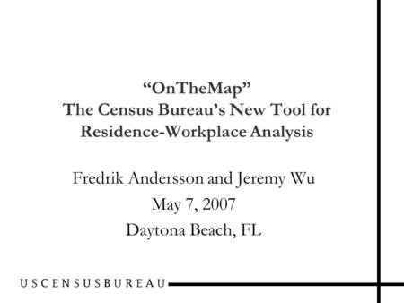 """OnTheMap"" The Census Bureau's New Tool for Residence-Workplace Analysis Fredrik Andersson and Jeremy Wu May 7, 2007 Daytona Beach, FL."