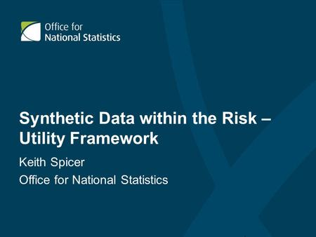 Synthetic Data within the Risk – Utility Framework Keith Spicer Office for National Statistics.