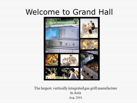 The largest, vertically integrated gas grill manufacture in Asia Aug, 2004 Welcome to Grand Hall.
