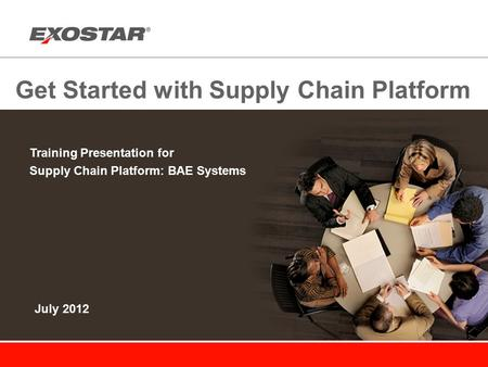 Get Started with Supply Chain Platform Training Presentation for Supply Chain Platform: BAE Systems July 2012.