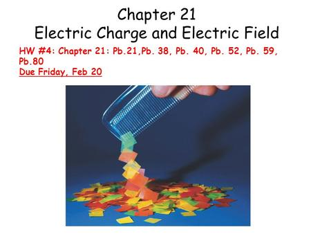 Chapter 21 Electric Charge and Electric Field HW #4: Chapter 21: Pb.21,Pb. 38, Pb. 40, Pb. 52, Pb. 59, Pb.80 Due Friday, Feb 20.