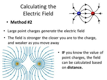 Calculating the Electric Field Method #2 Large point charges generate the electric field The field is stronger the closer you are to the charge, and weaker.