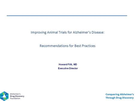 Howard Fillit, MD Executive Director Improving Animal Trials for Alzheimer's Disease: Recommendations for Best Practices.