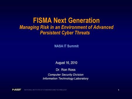 NATIONAL INSTITUTE OF STANDARDS AND TECHNOLOGY 1 FISMA Next Generation Managing Risk in an Environment of Advanced Persistent Cyber Threats NASA IT Summit.
