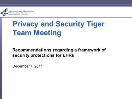 Privacy and Security Tiger Team Meeting Recommendations regarding a framework of security protections for EHRs December 7, 2011.