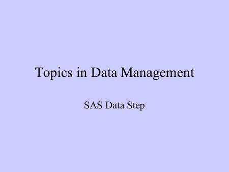 Topics in Data Management SAS Data Step. Combining Data Sets I - SET Statement Data available on common variables from different sources. Multiple datasets.