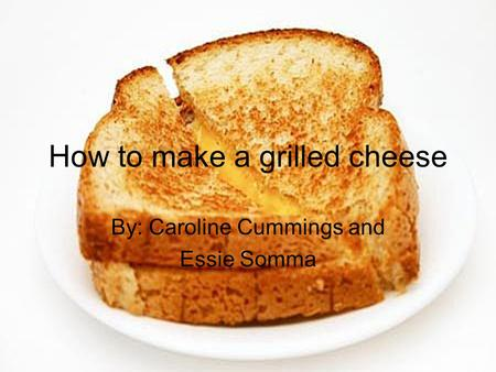 How to make a grilled cheese By: Caroline Cummings and Essie Somma.