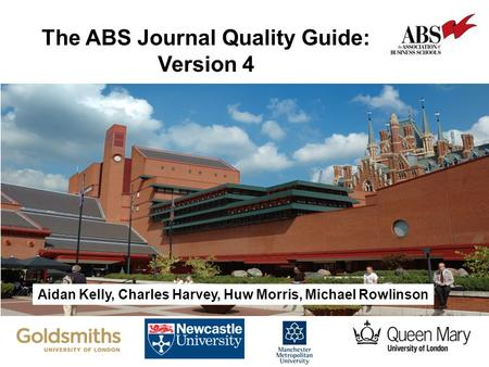 The Impact of Business and Management Research The ABS Journal Quality Guide: Version 4 Aidan Kelly, Charles Harvey, Huw Morris, Michael Rowlinson.