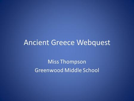 Ancient Greece Webquest Miss Thompson Greenwood Middle School.