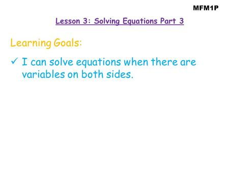 MFM1P Learning Goals: I can solve equations when there are variables on both sides. Lesson 3: Solving Equations Part 3.
