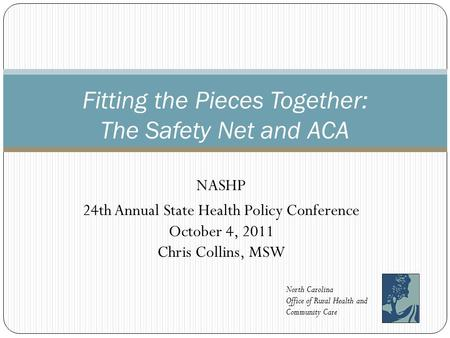 NASHP 24th Annual State Health Policy Conference October 4, 2011 Chris Collins, MSW Fitting the Pieces Together: The Safety Net and ACA North Carolina.